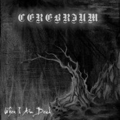 CEREBRIUM - When I Am Dead